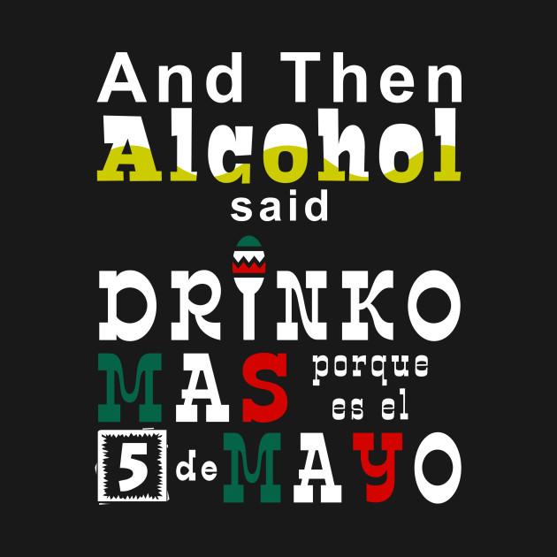 And Then Alcohol Said Drinko Mas