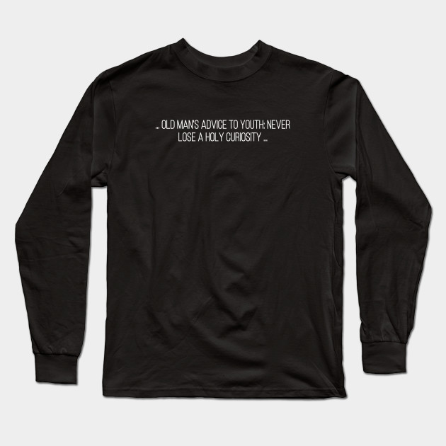 Old Man's Advice to Youth: 'Never Lose a Holy Curiosity. Long Sleeve T-Shirt