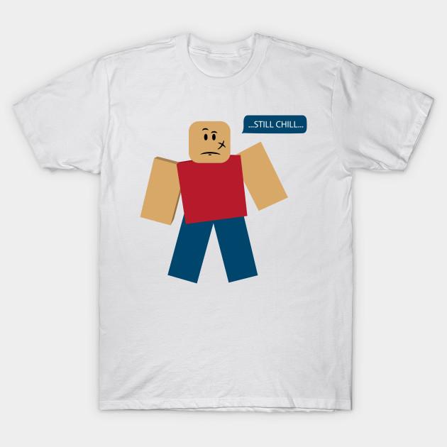 Roblox Still Chill Meme Still Chill Meme T Shirt Teepublic