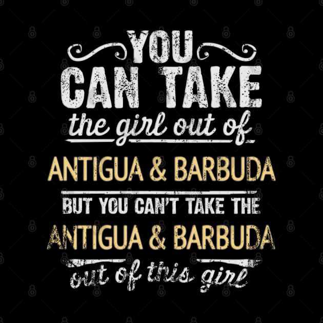 You Can Take The Girl Out Of Antigua & Barbuda But You Cant Take The Antigua & Barbuda Out Of The Girl Design - Gift for Antiguan & Barbudan With Antigua & Barbuda Roots
