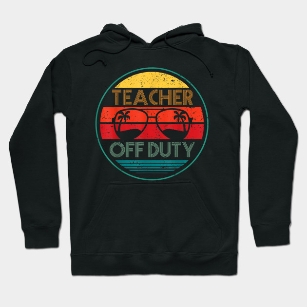 Summer Teacher Off Duty - Last day of School tshirt Gift Hoodie