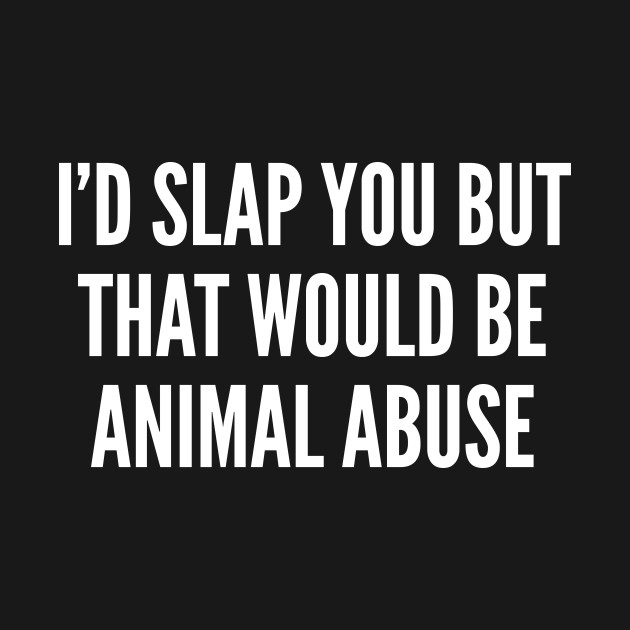 I'd Slap You But That Would Be Animal Abuse Funny Joke Statement Interesting Animal Abuse Quotes
