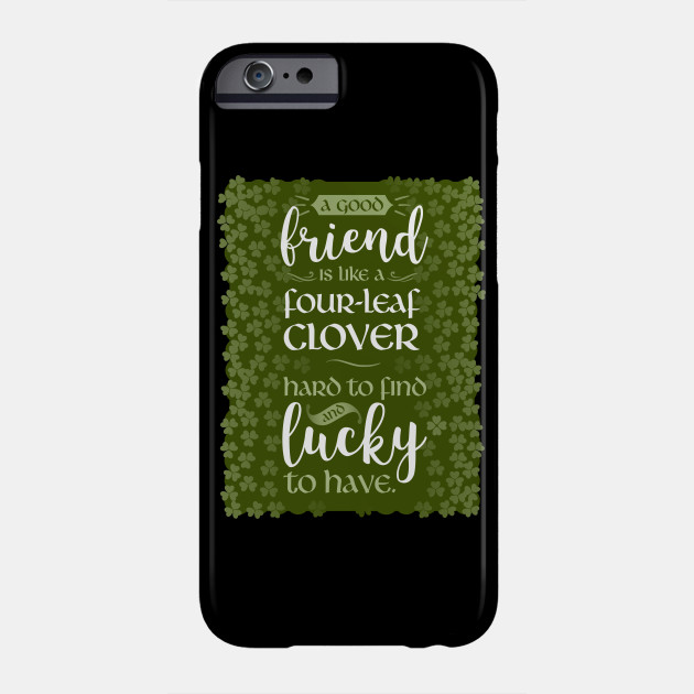 A Friend Is Like a Four-Leaf Clover Hard To Find and Lucky To Have Phone Case