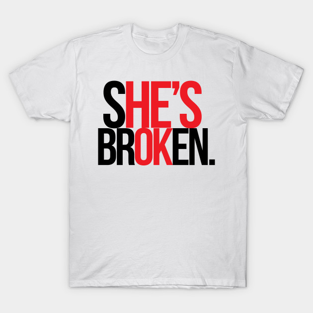 She S Broken He S Ok Brokenheart Love Quotes Bride T Shirt