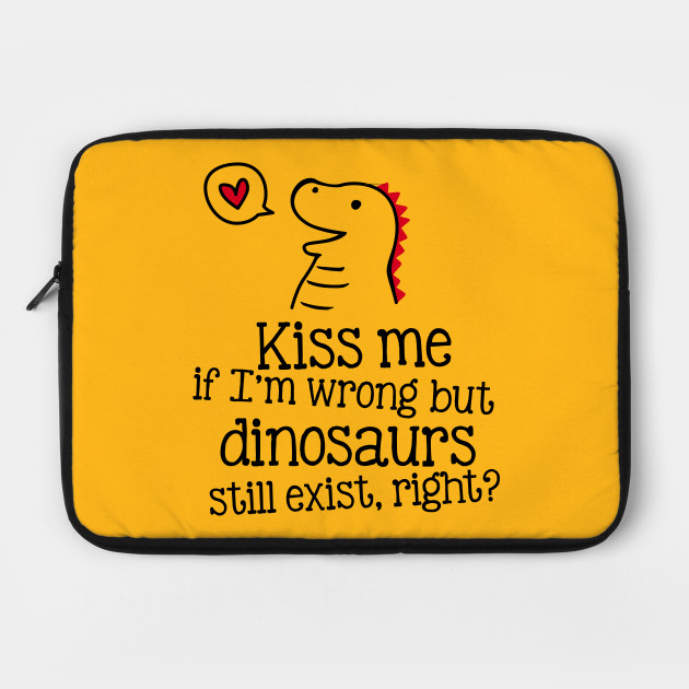 Kiss me if I'm wrong, but dinosaurs still exist, right?