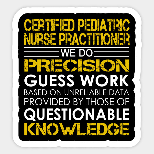 Certified Pediatric Nurse Practitioner We Do Precision Guess Work ...