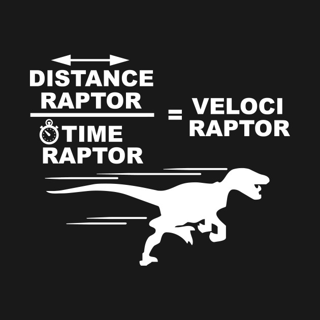 Distance raptor divided by time raptor equals velociraptor