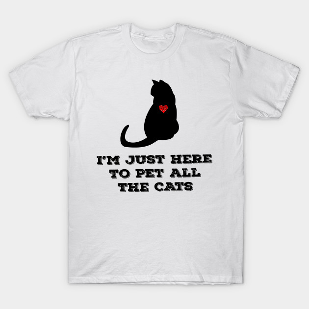10ba0e6f I'm Just Here To Pet All The Cats T - Shirt Funny Cat Quote - Im ...