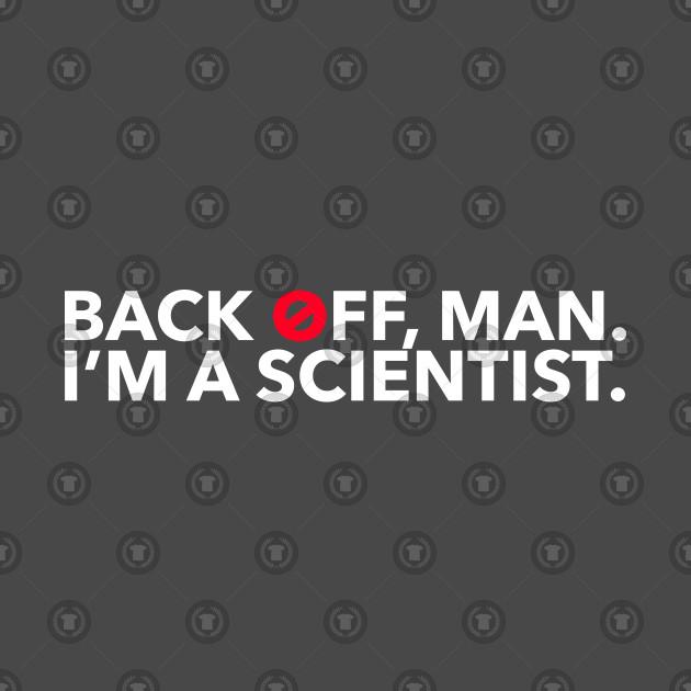 Back off man. I'm a scientist.