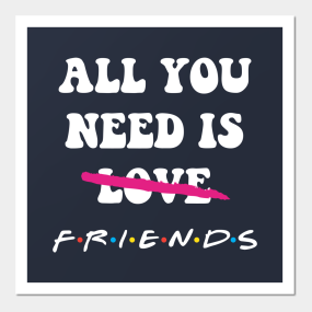 All You Need Is Friends Posters And Art