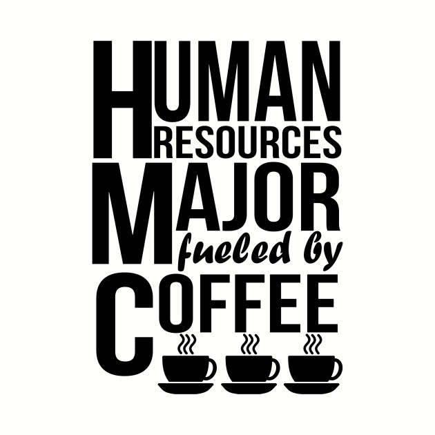 4aa6f465 Human Resources Major Fueled By Coffee - Human Resources Major - T ...