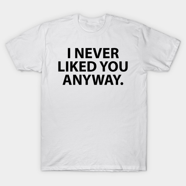 I Never Liked You Anyway Liked You T Shirt Teepublic