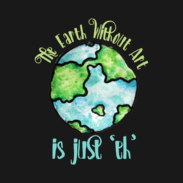 The Earth Without Art Is Just Eh - Colorful Splash Art