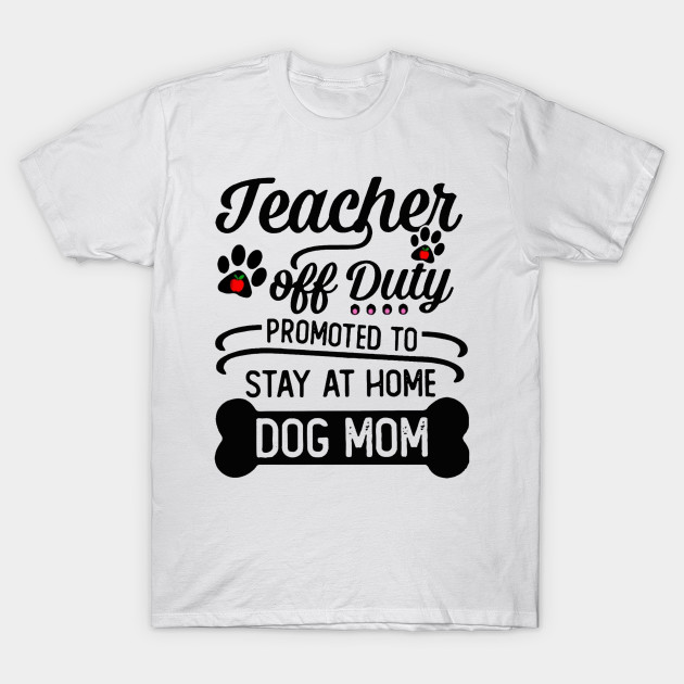 8cb1d5c59648 Teacher off duty promoted to stay at home dog mom shirt - Teacher ...