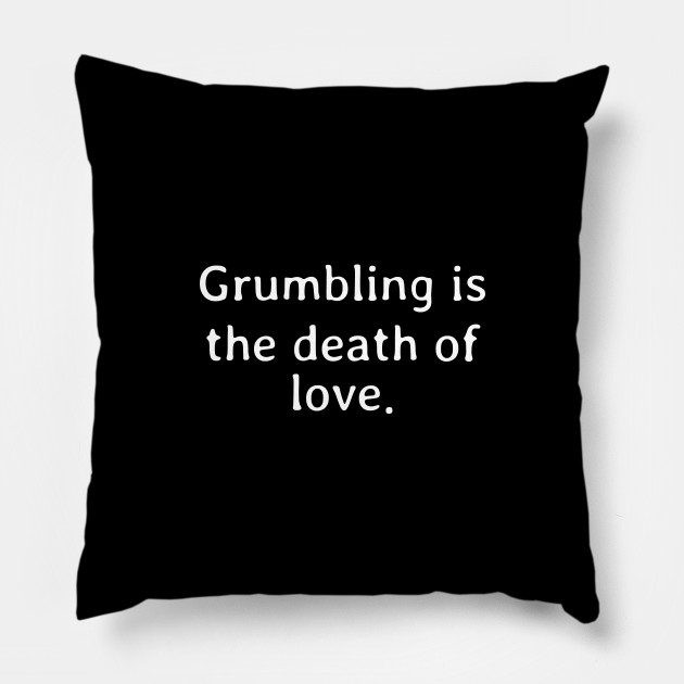 Grumbling is the death of love