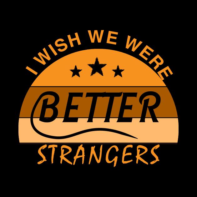 I WISH  WE  WERE  BETTER  STRANGERS_ T shirt