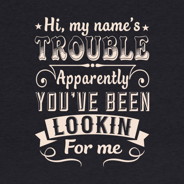 Hi, My Name's Trouble Apparently You've Been Lookin For Me