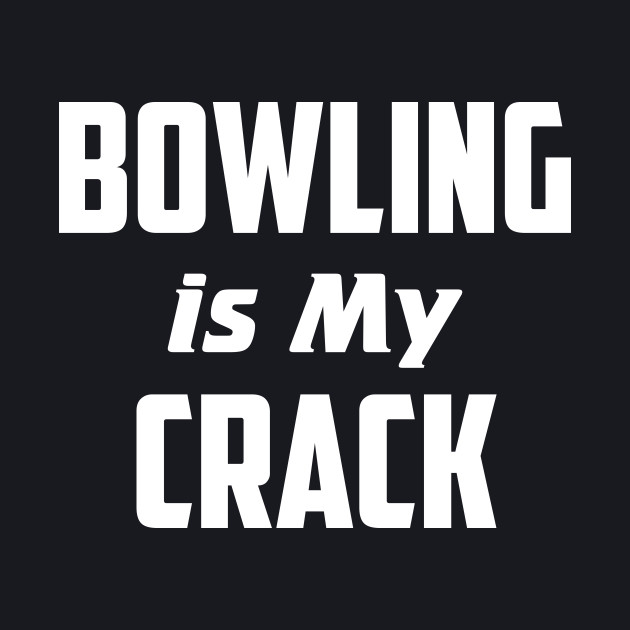Bowling is my crack