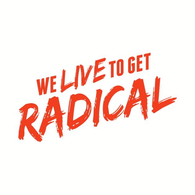 we live to get radical