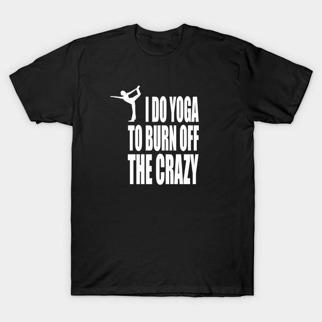 494f472b I Do Yoga To Burn Off The Crazy - Yoga - T-Shirt | TeePublic