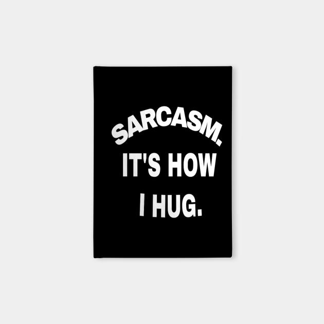 Sarcasm It's How I Hug