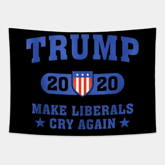 Trump 2020 Make Liberals Cry Again