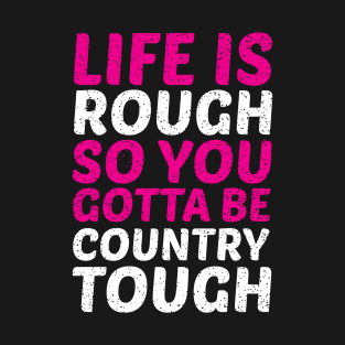 Life is Rough So You Have to Be Country Tough t-shirts