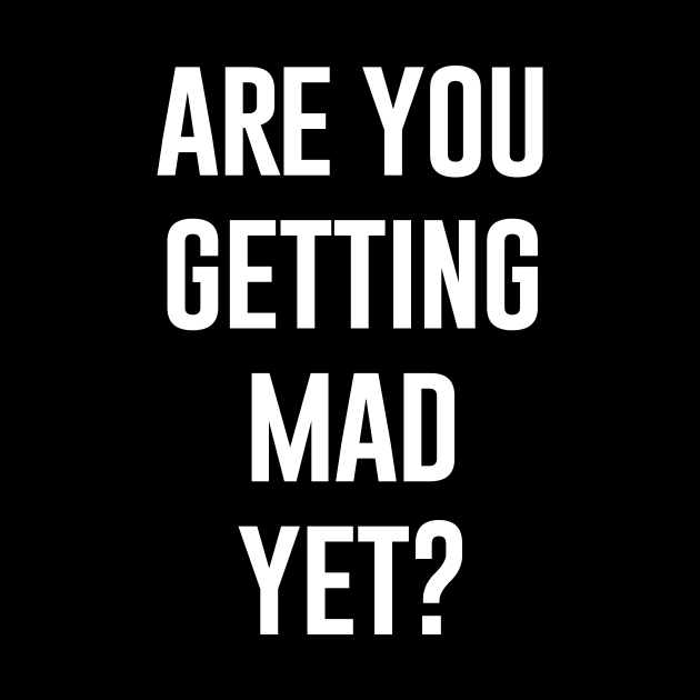 Are You Getting Mad Yet