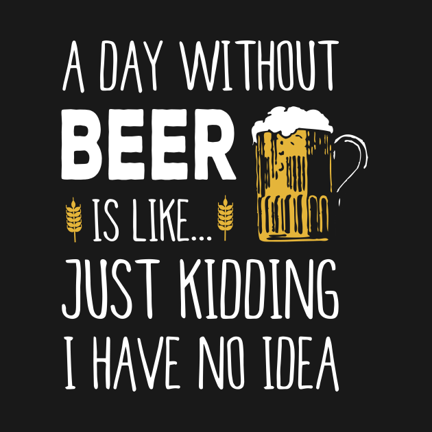 A Day Without Beer Is Like Just Kidding I Have No Idea Funny