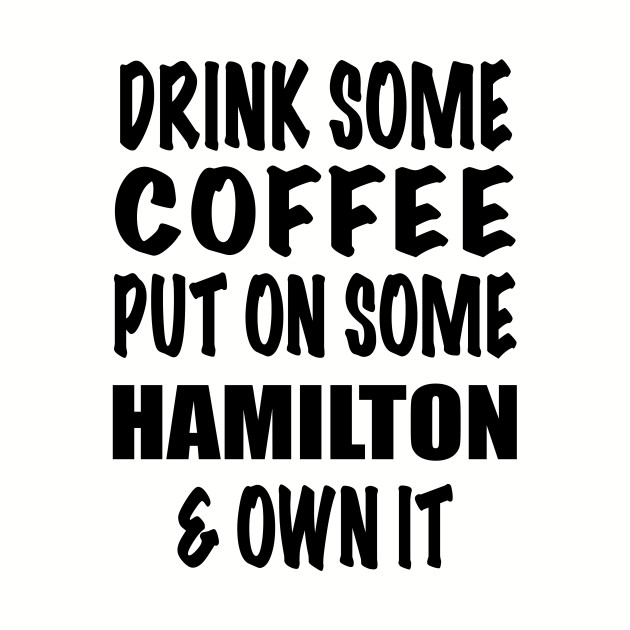 Drink Some Coffee Put on Some Hamilton & Own It (black text)