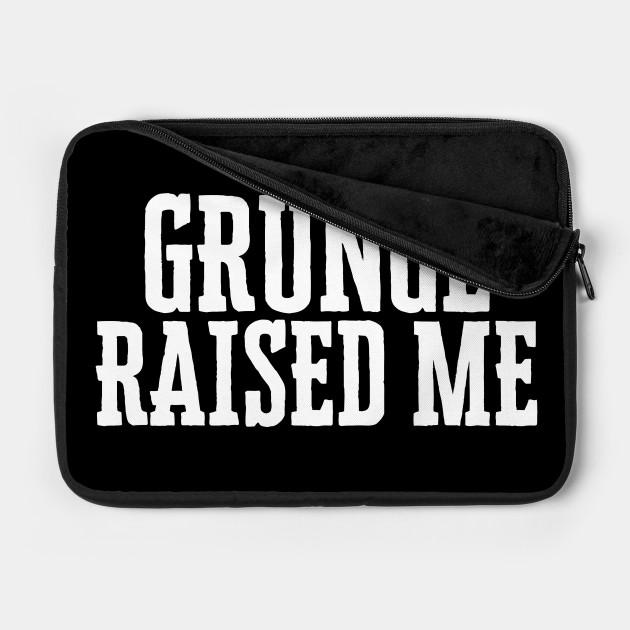 Grunge Raised Me