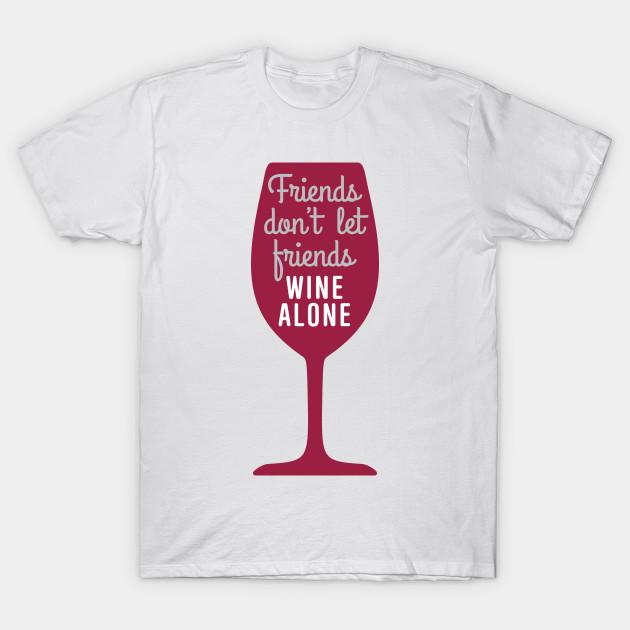 75484cfa Friends don't let friends wine alone - Wine - T-Shirt | TeePublic