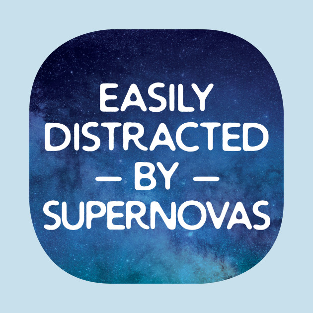 Easily Distracted By Supernovas