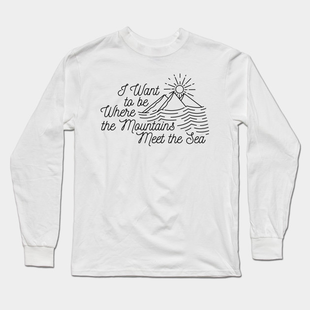 I Want to be Where the Mountains Meet the Sea Long Sleeve T-Shirt