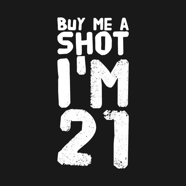 Buy Me a Shot I'm 21