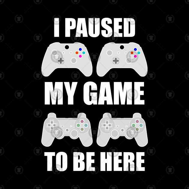 I Paused My Game To Be Here T-Shirt Video Gamer Gift
