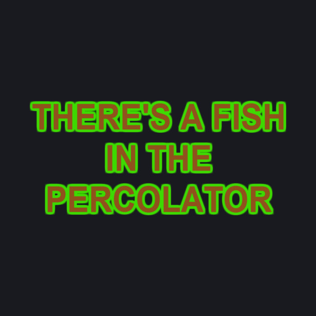 FISH IN THE PERCOLATOR