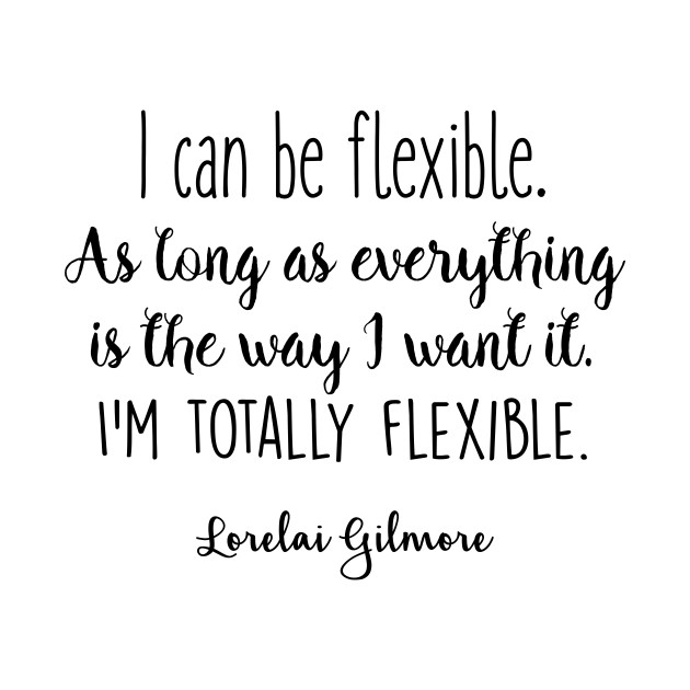 Gilmore Girls - I can be flexible