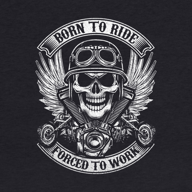 BORN TO RIDE FORCE TO WORK