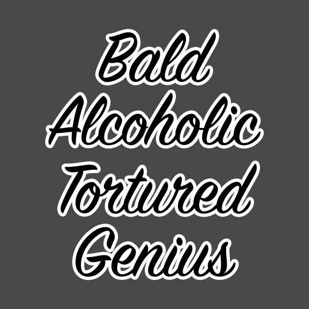 bald alcoholic tortured genius