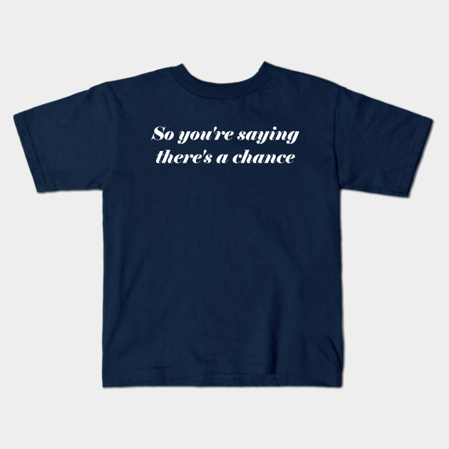 So Youre Saying Theres A Chance Quotes Kids T Shirt Teepublic
