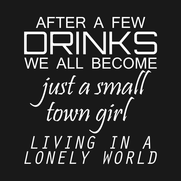 d90a2c936 ... After A Few Drinks We All Become Just A Small Town Girl Living In A  Lonely
