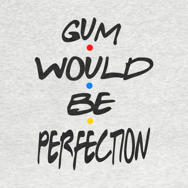 Friends - Gum Would Be Perfection
