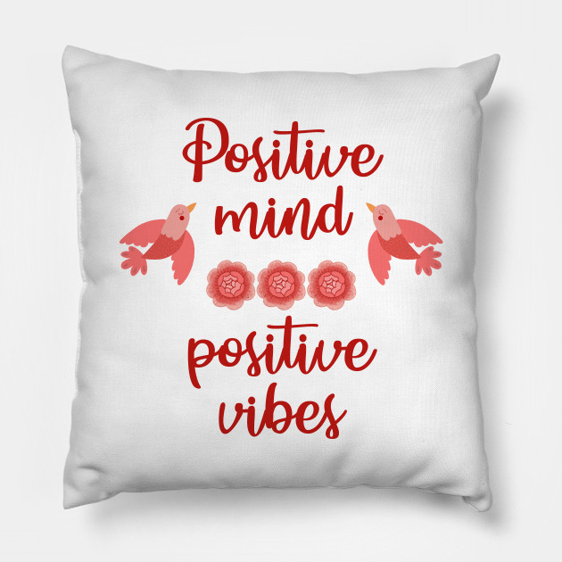 Positive Mind Positive Vibes Happiness Is A Choice Focus On The Good Inspirational Motivational Quote Optimism Positivity Optimist Choose Happy Red Roses Little Birds Love Yourself Pillow Teepublic