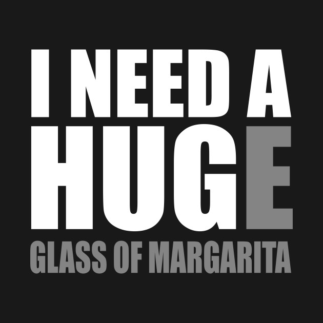 I Need A Huge Glass Of Margarita