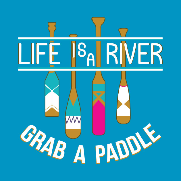 Life Is A River Grab A Paddle