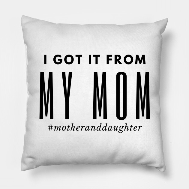 I Got It From My Mom Typography Pillow Teepublic
