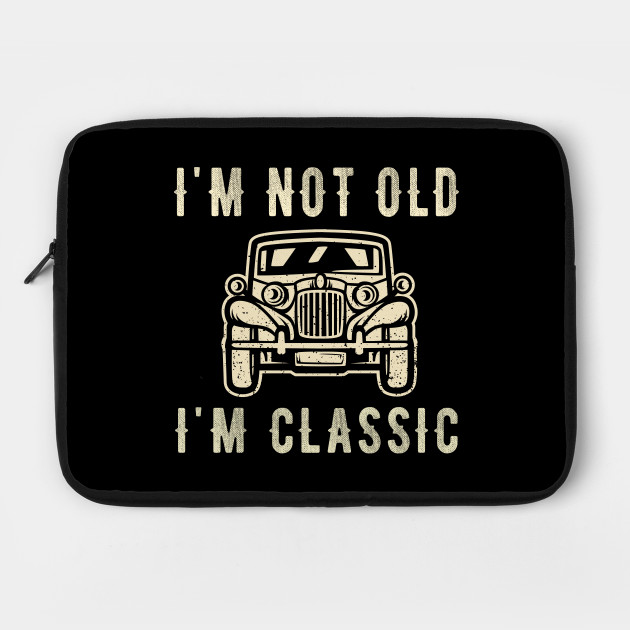 I'm not old I'm a classic - Vintage Car