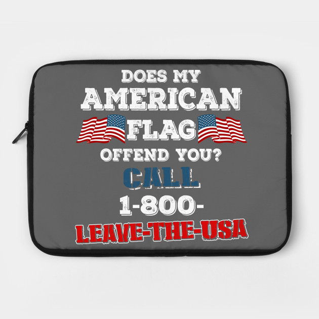 Does my american flag offend you? call 1-800-LEAVE-THE-USA