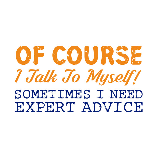 Of Course I Talk To Myself! Expert Advice Funny T-Shirt